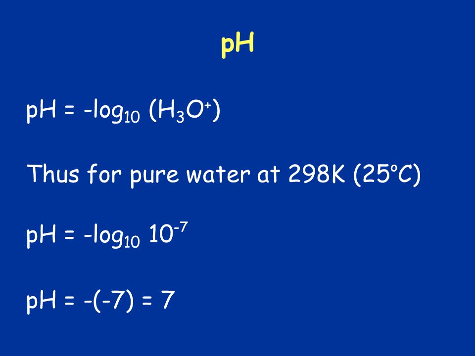 pH pH = -log10 (H3O+) Thus for pure water at 298K (25oC)