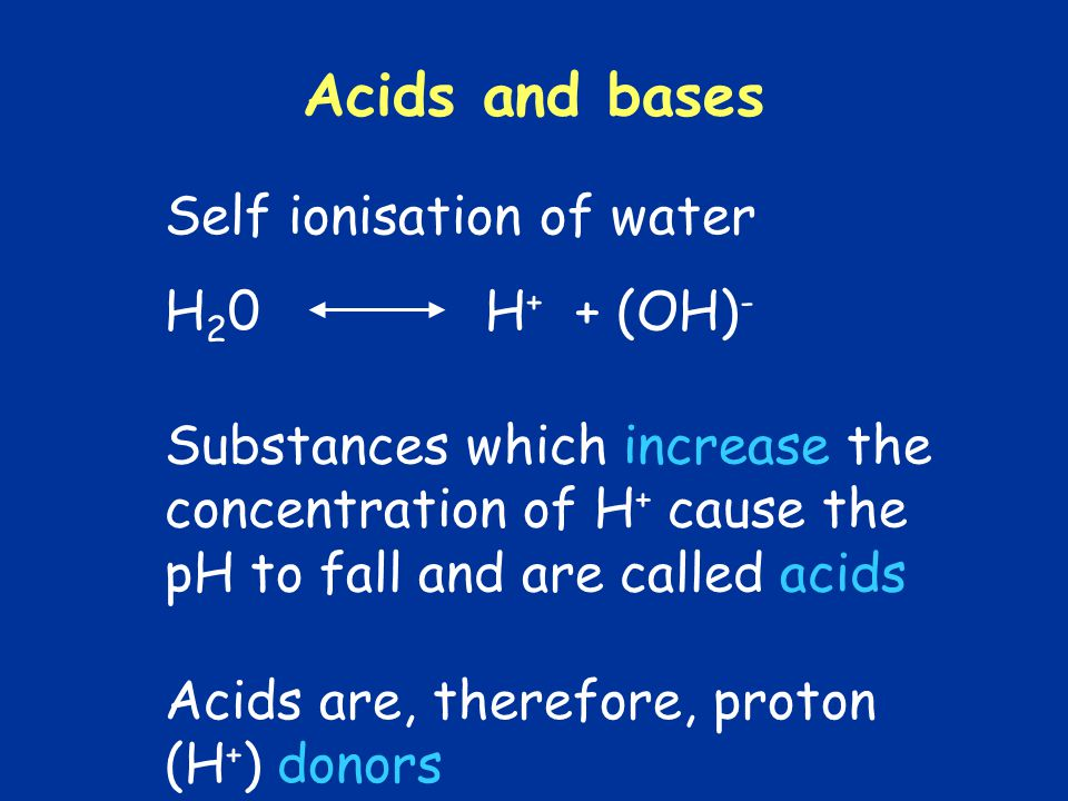 Acids and bases Self ionisation of water H20 H+ + (OH)-