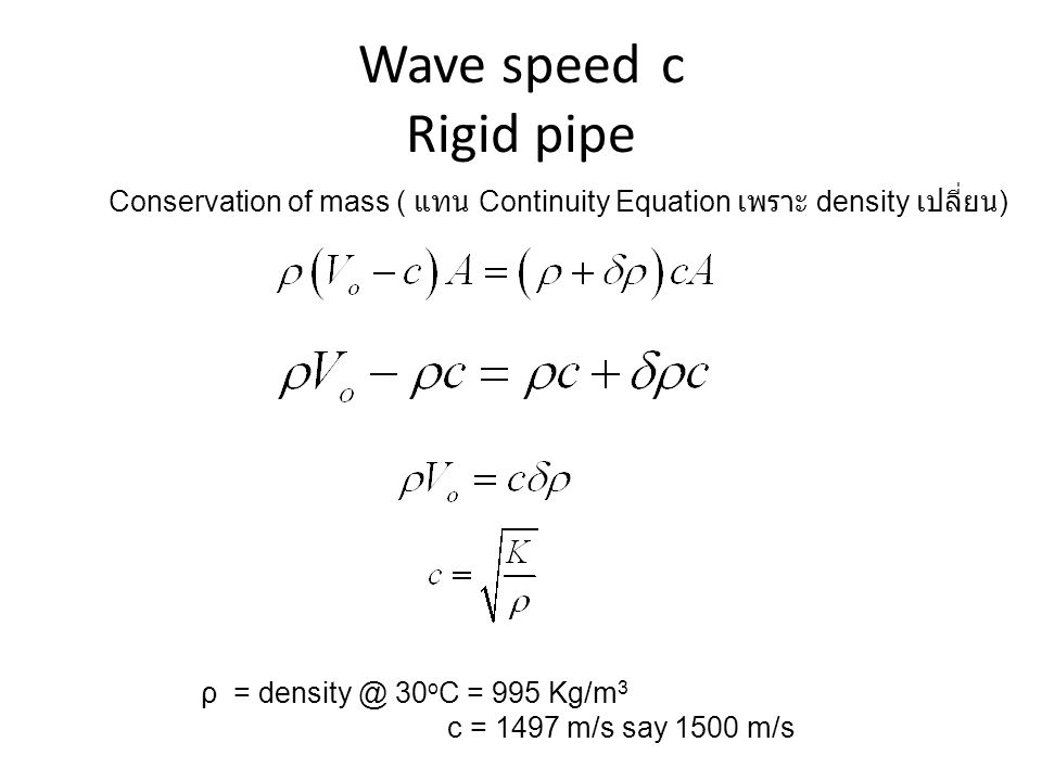 Wave speed c Rigid pipe Conservation of mass ( แทน Continuity Equation เพราะ density เปลี่ยน) ρ = density @ 30oC = 995 Kg/m3.