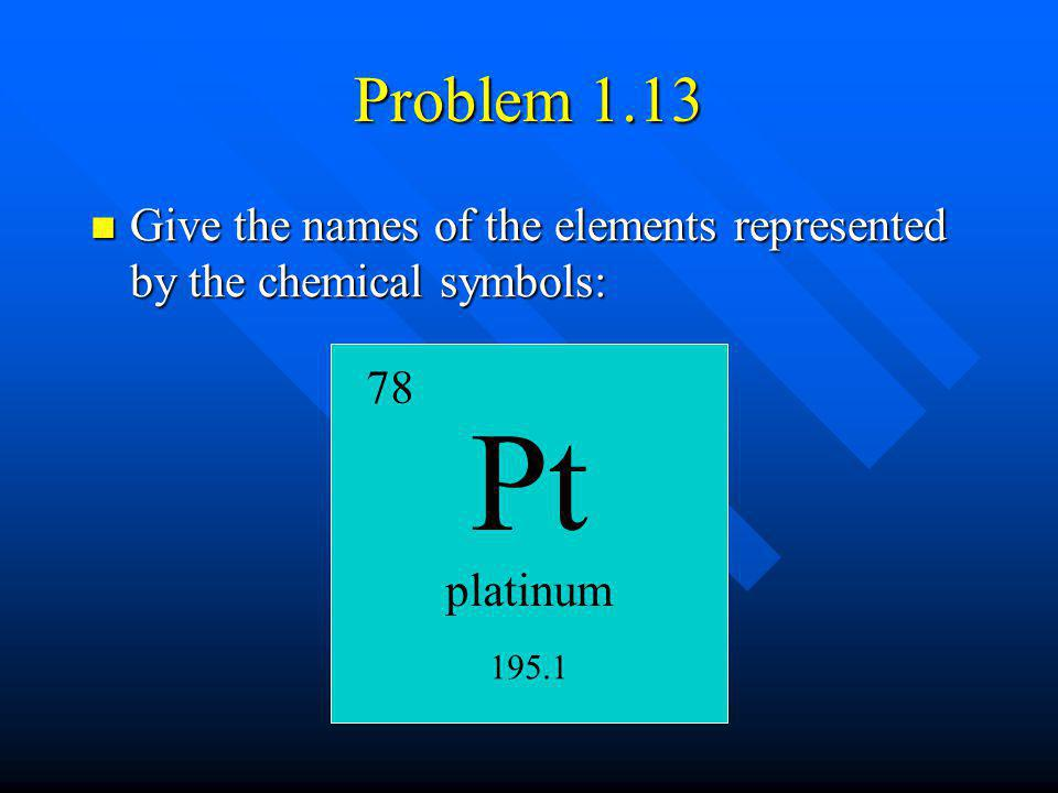 Problem 1.13 Give the names of the elements represented by the chemical symbols: 78. Pt. platinum.