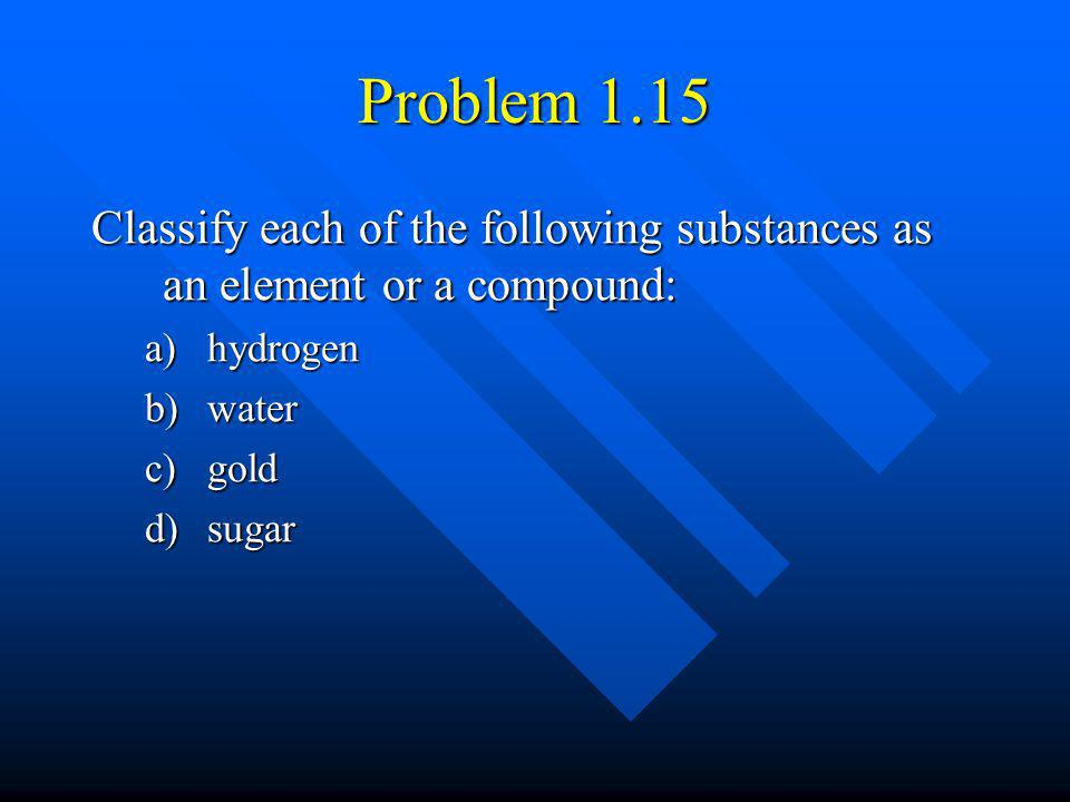 Problem 1.15 Classify each of the following substances as an element or a compound: hydrogen. water.