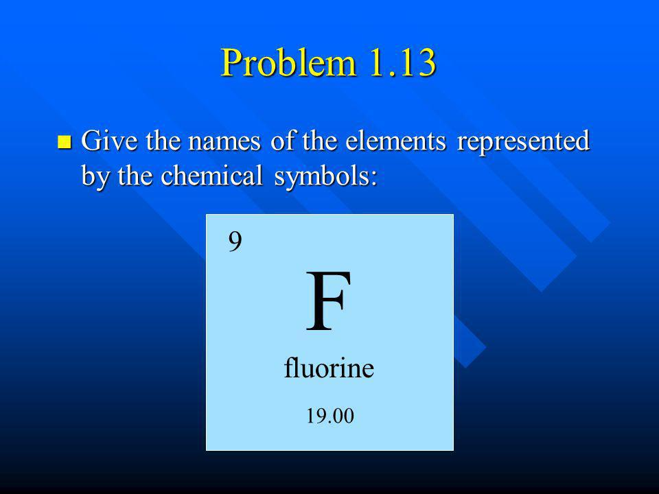 Problem 1.13 Give the names of the elements represented by the chemical symbols: 9 F fluorine 19.00