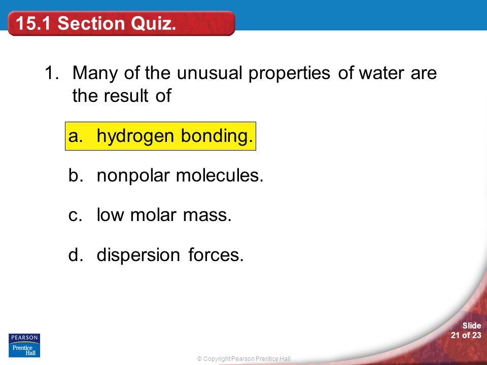15.1 Section Quiz. 1. Many of the unusual properties of water are the result of. hydrogen bonding.