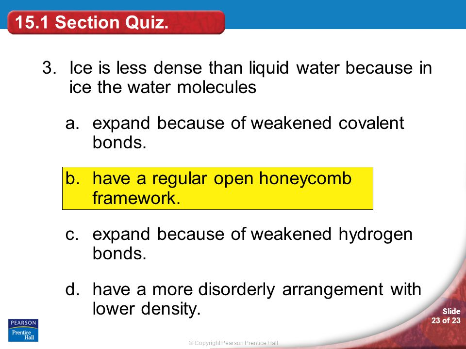 15.1 Section Quiz. 3. Ice is less dense than liquid water because in ice the water molecules. expand because of weakened covalent bonds.