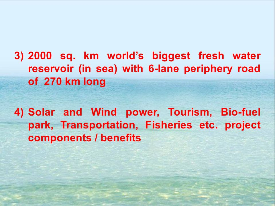 2000 sq. km world's biggest fresh water reservoir (in sea) with 6-lane periphery road of 270 km long