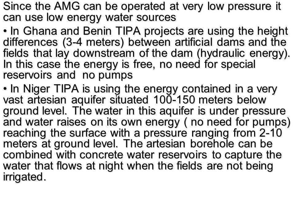 Since the AMG can be operated at very low pressure it can use low energy water sources