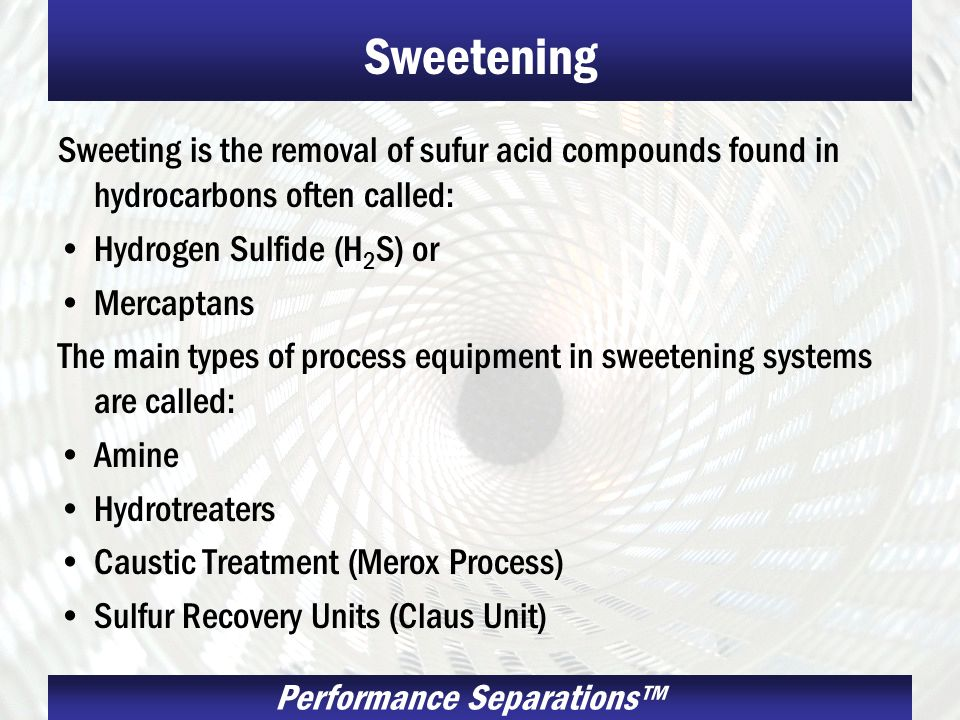 Sweetening Sweeting is the removal of sufur acid compounds found in hydrocarbons often called: Hydrogen Sulfide (H2S) or.