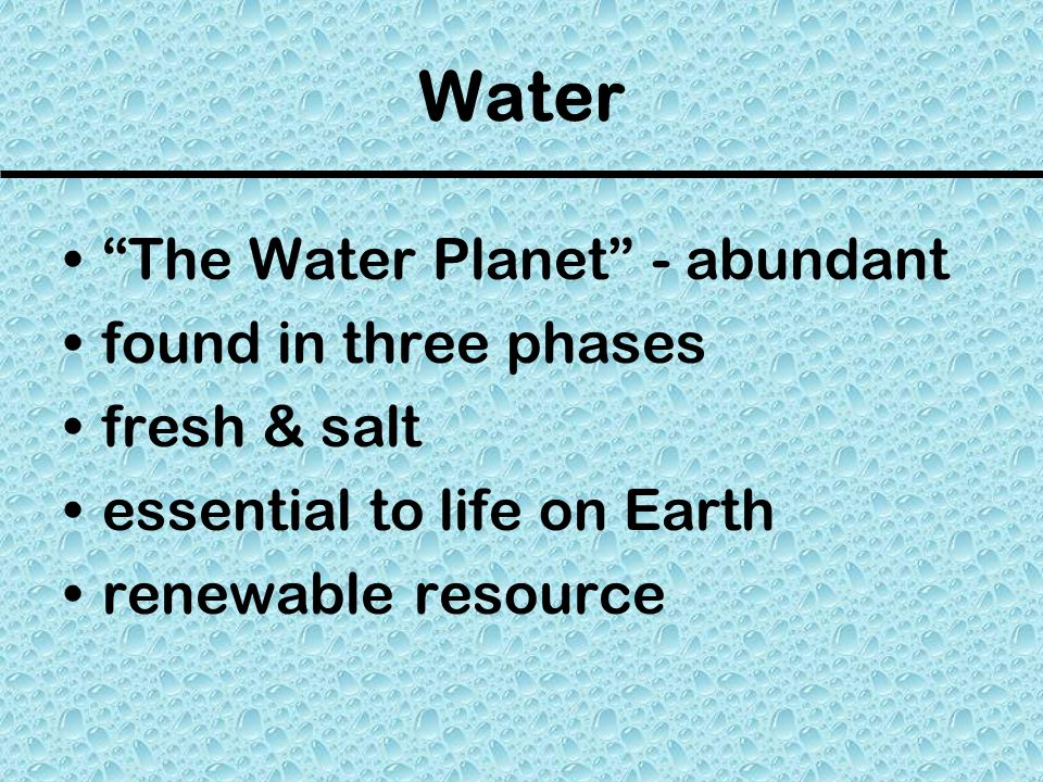 Water The Water Planet - abundant found in three phases fresh & salt
