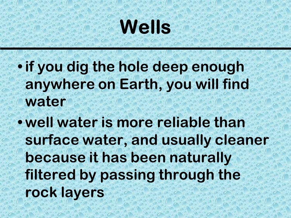 Wells if you dig the hole deep enough anywhere on Earth, you will find water.