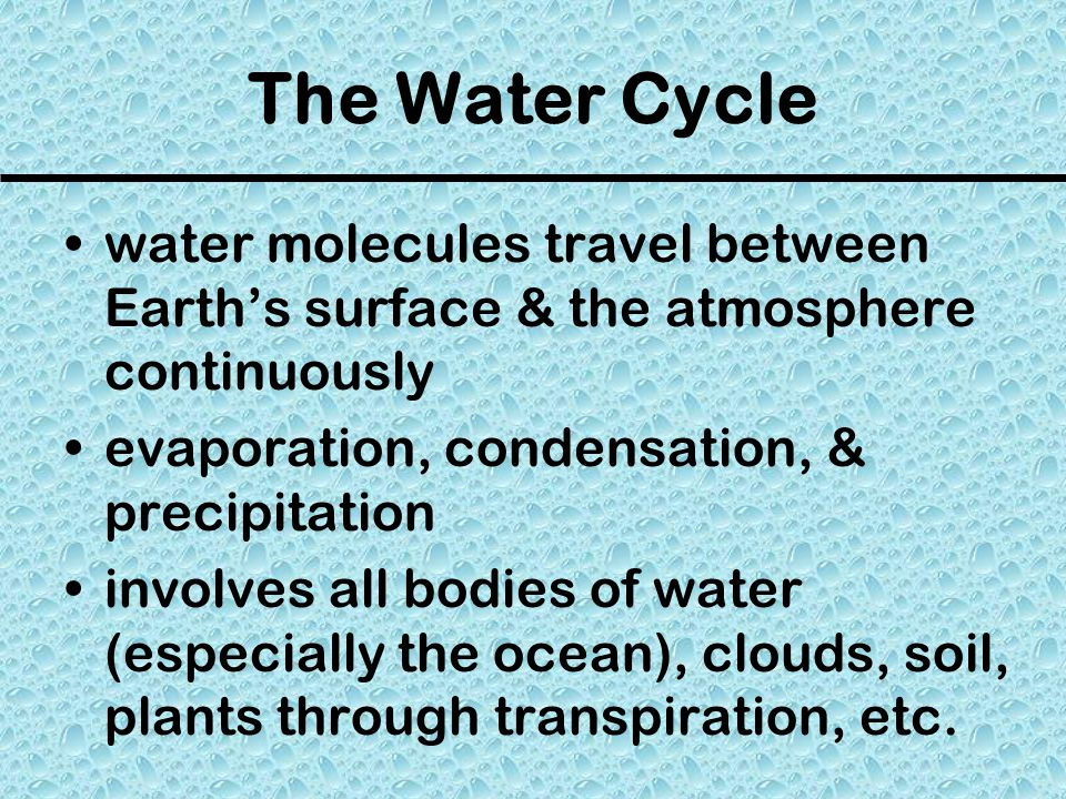 The Water Cycle water molecules travel between Earth's surface & the atmosphere continuously. evaporation, condensation, & precipitation.