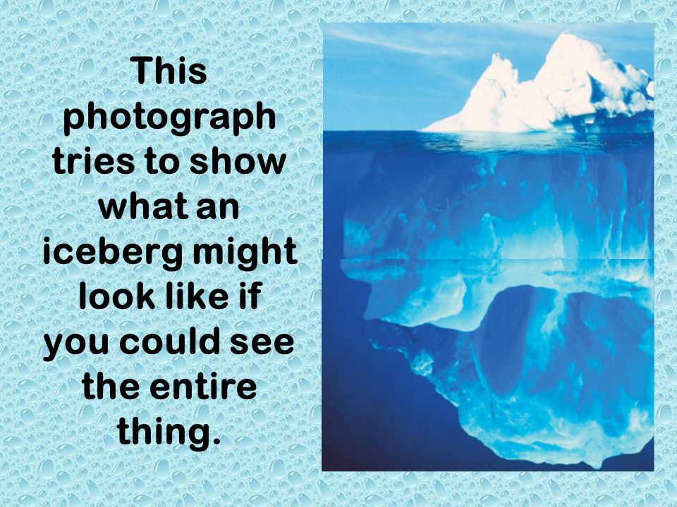 This photograph tries to show what an iceberg might look like if you could see the entire thing.