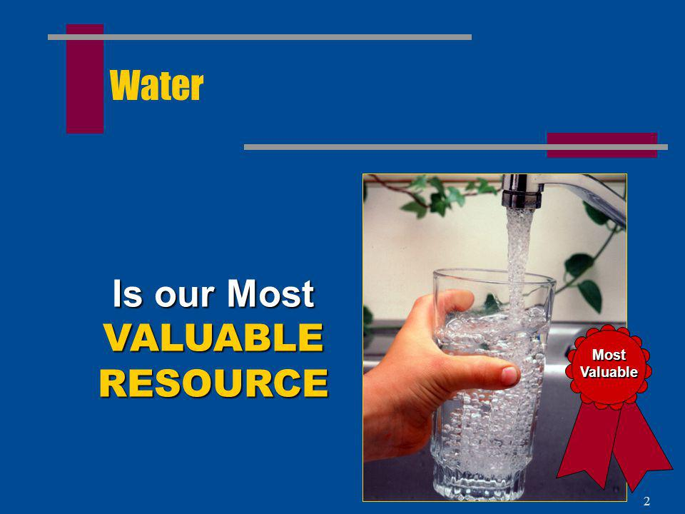 Water Is our Most VALUABLE RESOURCE Most Valuable