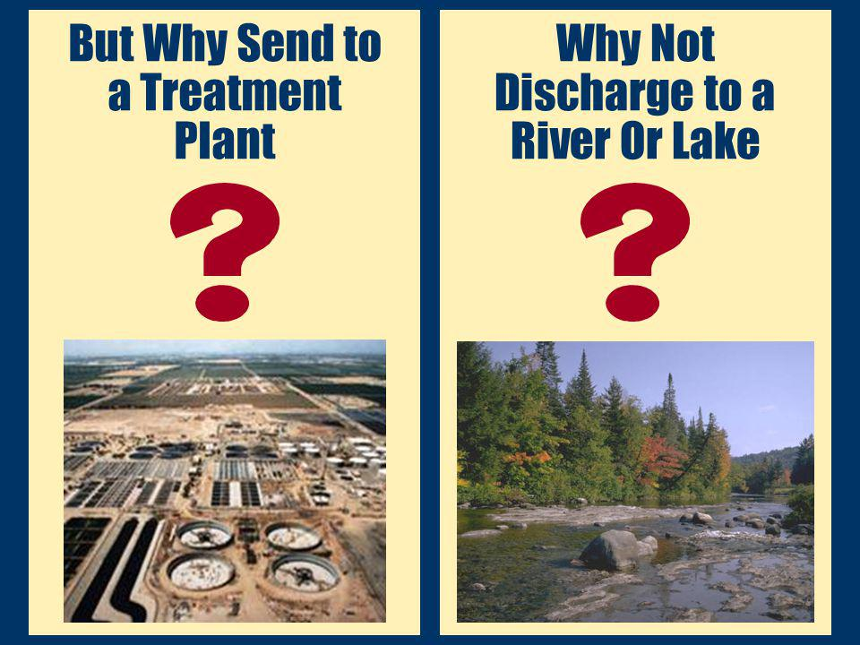 But Why Send to a Treatment Plant Why Not Discharge to a River Or Lake