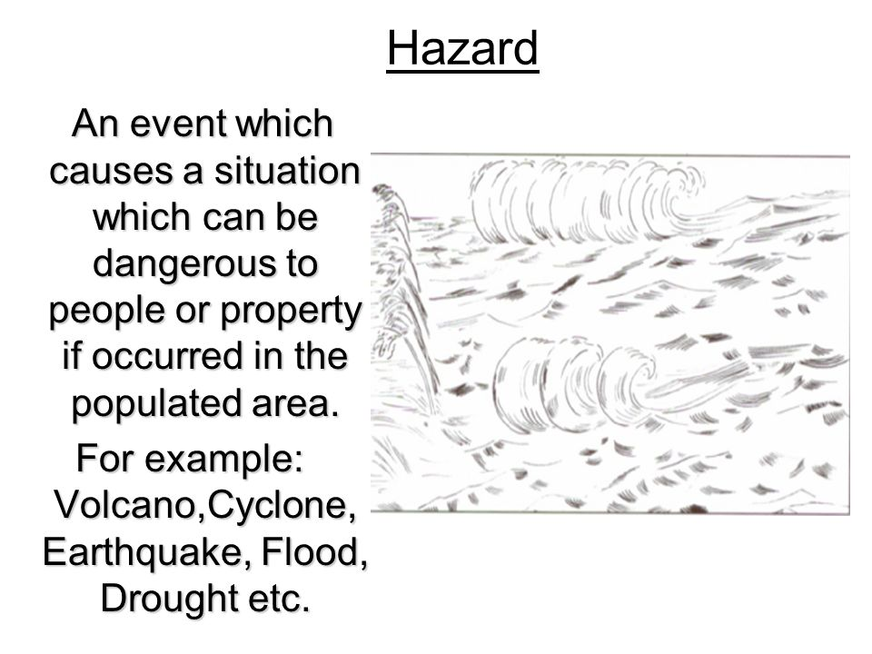 For example: Volcano,Cyclone, Earthquake, Flood, Drought etc.