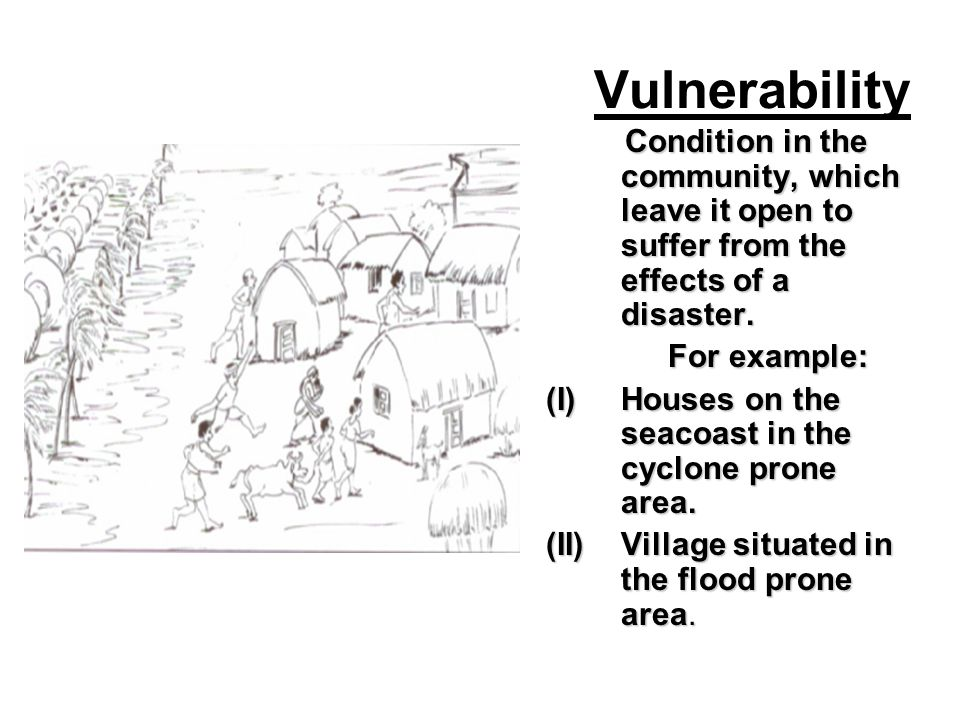 Vulnerability Condition in the community, which leave it open to suffer from the effects of a disaster.