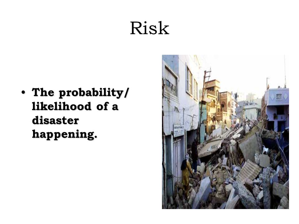 Risk The probability/ likelihood of a disaster happening.