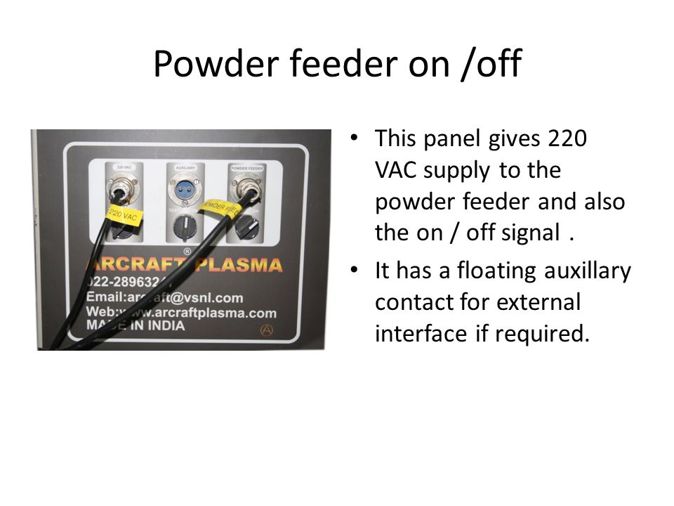 Powder feeder on /off This panel gives 220 VAC supply to the powder feeder and also the on / off signal .