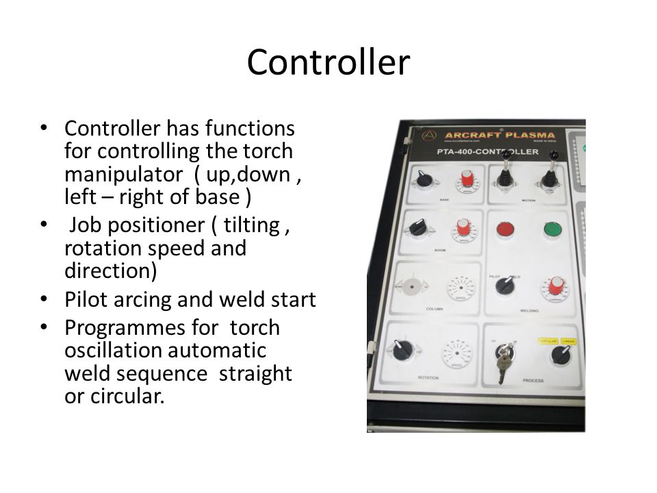 Controller Controller has functions for controlling the torch manipulator ( up,down , left – right of base )