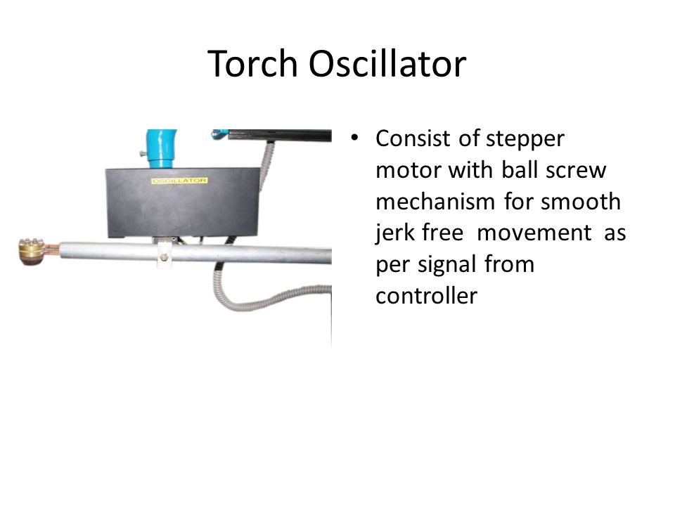 Torch Oscillator Consist of stepper motor with ball screw mechanism for smooth jerk free movement as per signal from controller.
