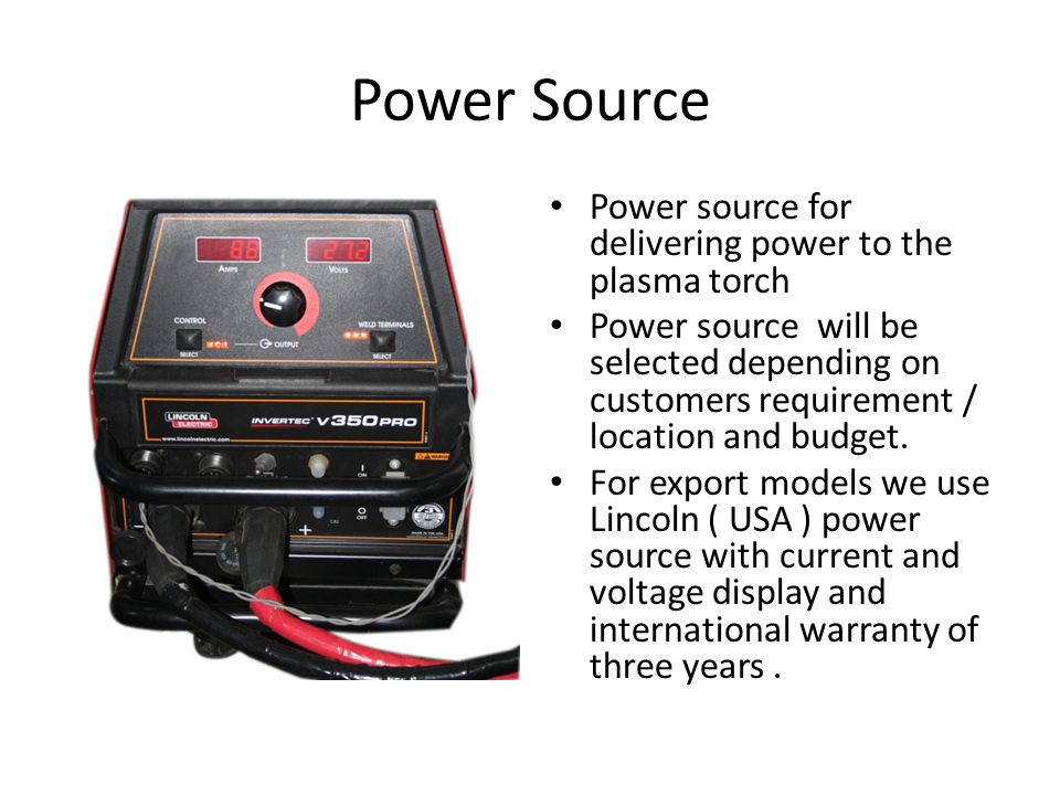 Power Source Power source for delivering power to the plasma torch