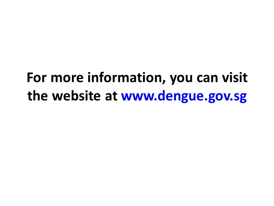 For more information, you can visit the website at www.dengue.gov.sg