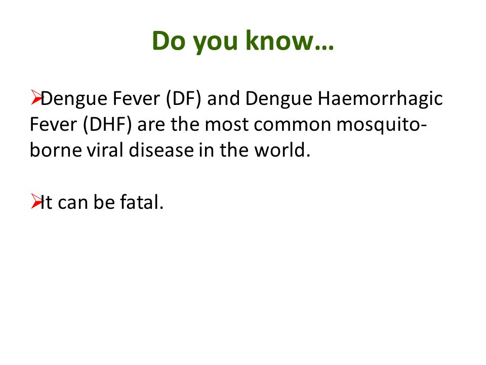 Do you know… Dengue Fever (DF) and Dengue Haemorrhagic Fever (DHF) are the most common mosquito-borne viral disease in the world.