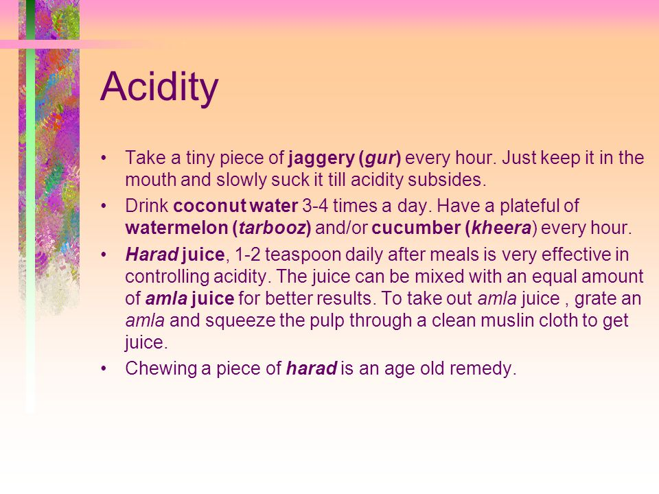 Acidity Take a tiny piece of jaggery (gur) every hour. Just keep it in the mouth and slowly suck it till acidity subsides.
