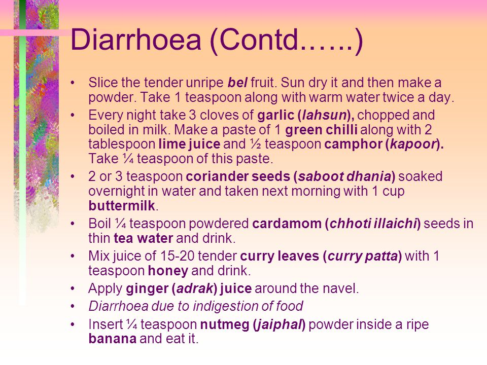 Diarrhoea (Contd.…..) Slice the tender unripe bel fruit. Sun dry it and then make a powder. Take 1 teaspoon along with warm water twice a day.