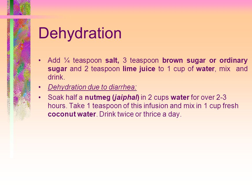 Dehydration Add ¼ teaspoon salt, 3 teaspoon brown sugar or ordinary sugar and 2 teaspoon lime juice to 1 cup of water, mix and drink.