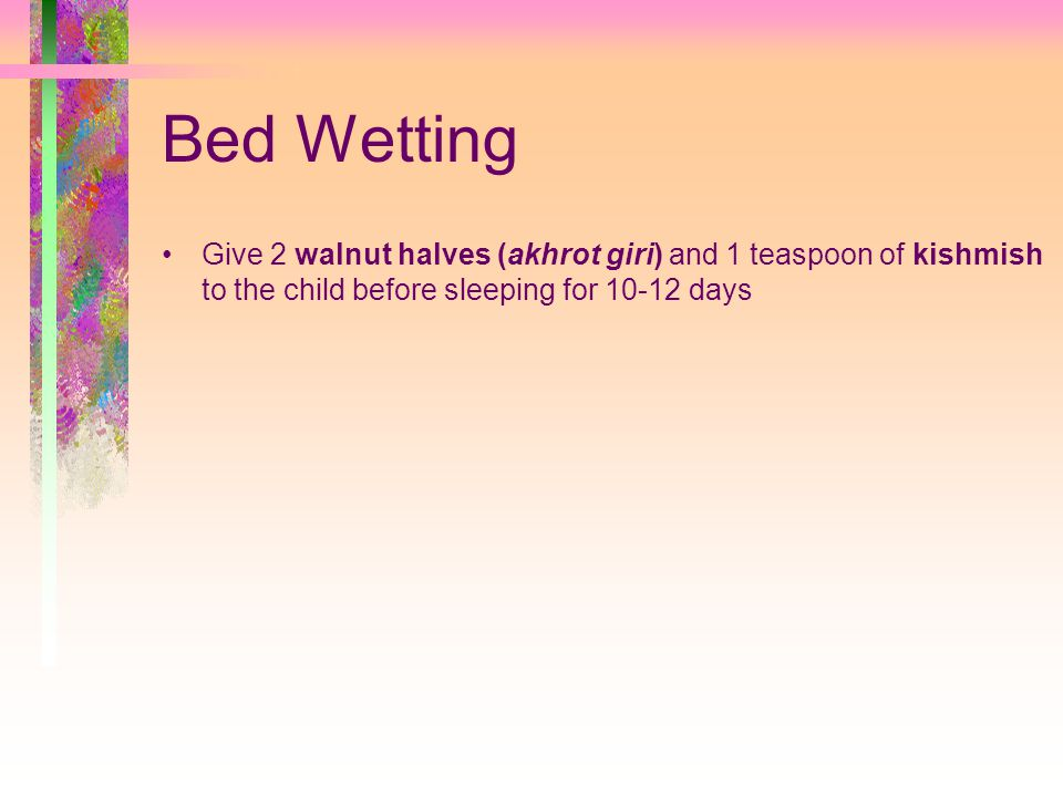 Bed Wetting Give 2 walnut halves (akhrot giri) and 1 teaspoon of kishmish to the child before sleeping for 10-12 days.