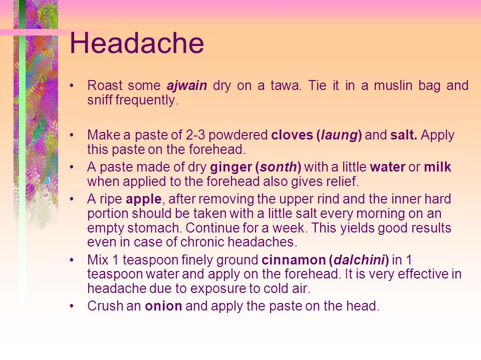 Headache Roast some ajwain dry on a tawa. Tie it in a muslin bag and sniff frequently.