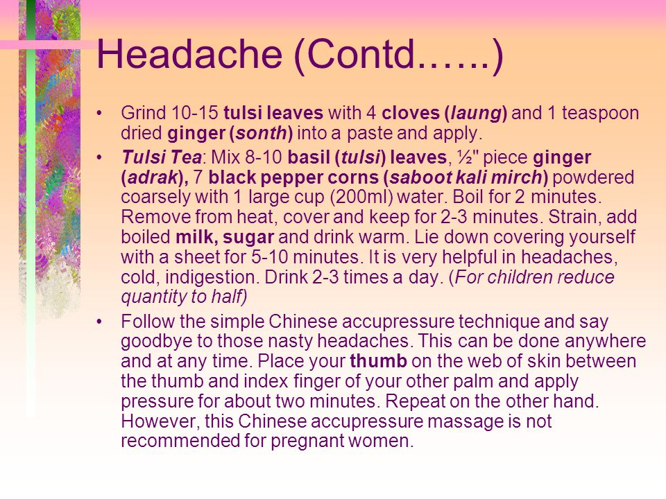 Headache (Contd.…..) Grind 10-15 tulsi leaves with 4 cloves (laung) and 1 teaspoon dried ginger (sonth) into a paste and apply.