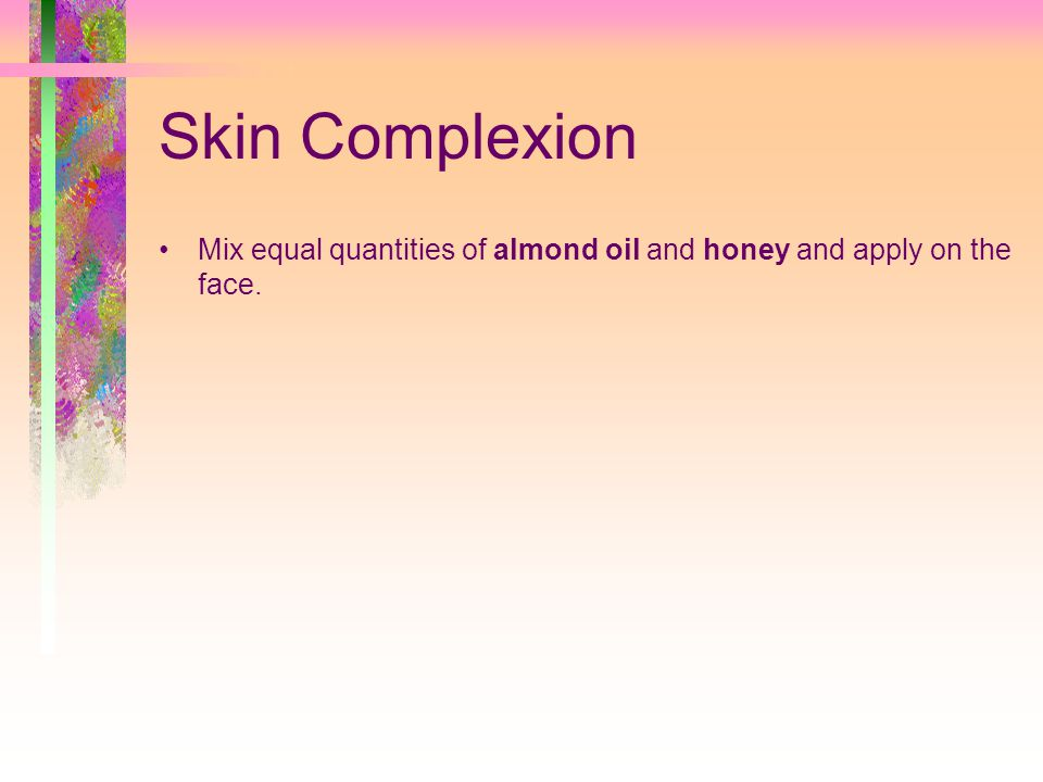 Skin Complexion Mix equal quantities of almond oil and honey and apply on the face.