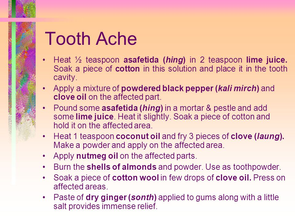 Tooth Ache Heat ½ teaspoon asafetida (hing) in 2 teaspoon lime juice. Soak a piece of cotton in this solution and place it in the tooth cavity.
