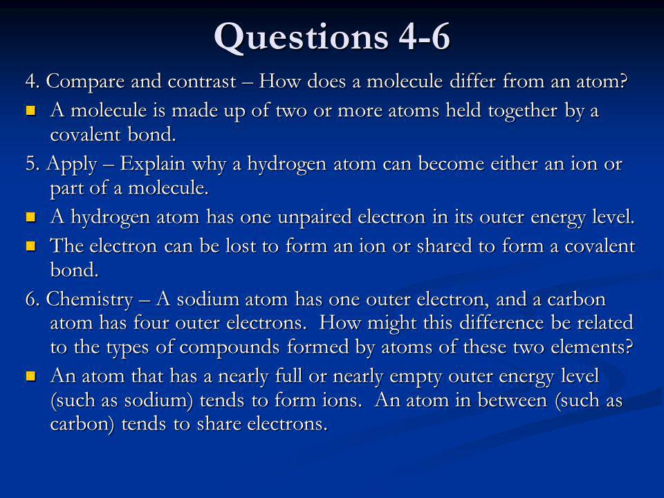 Questions 4-6 4. Compare and contrast – How does a molecule differ from an atom