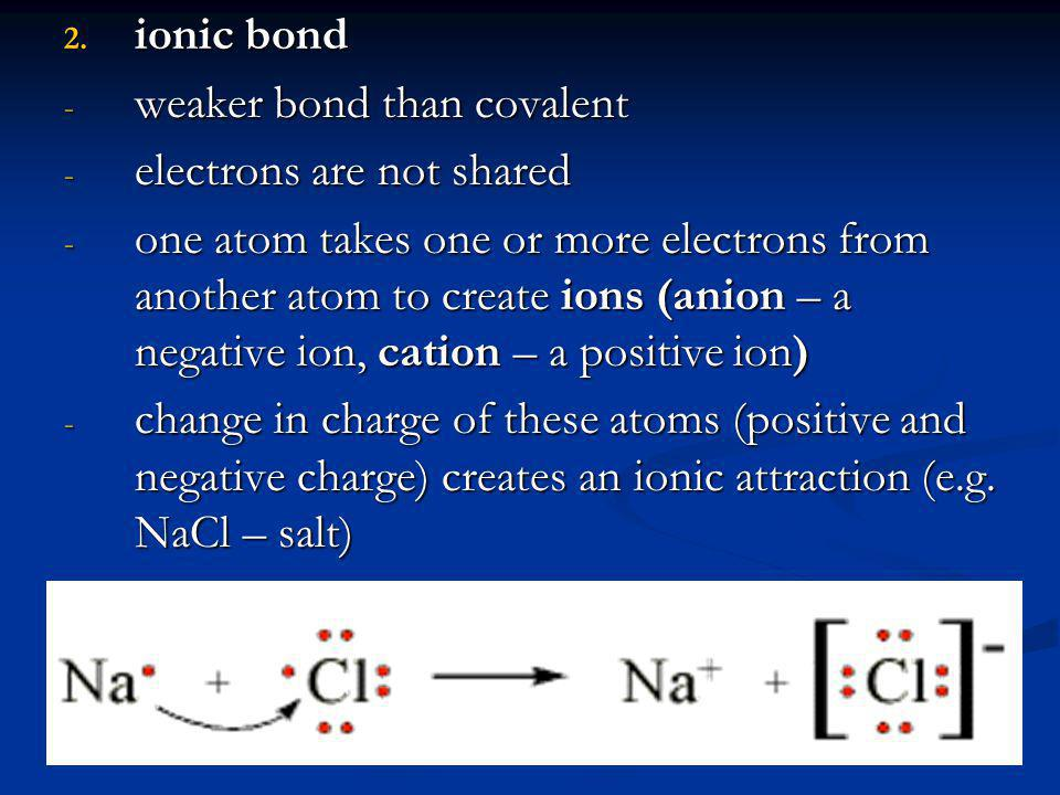 ionic bond weaker bond than covalent. electrons are not shared.