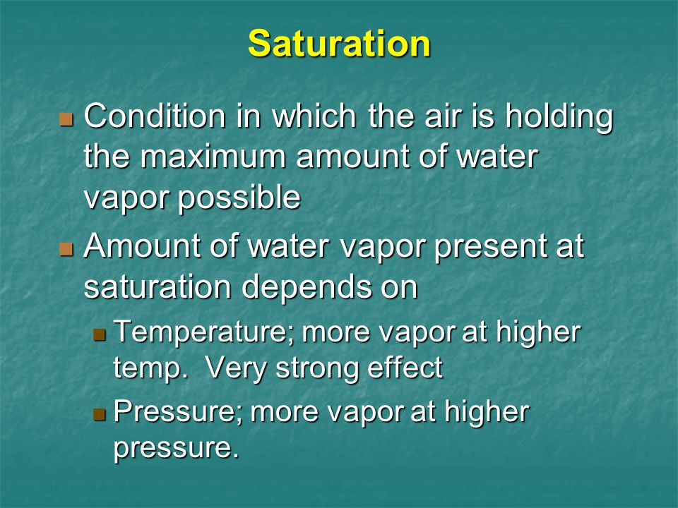 Saturation Condition in which the air is holding the maximum amount of water vapor possible. Amount of water vapor present at saturation depends on.