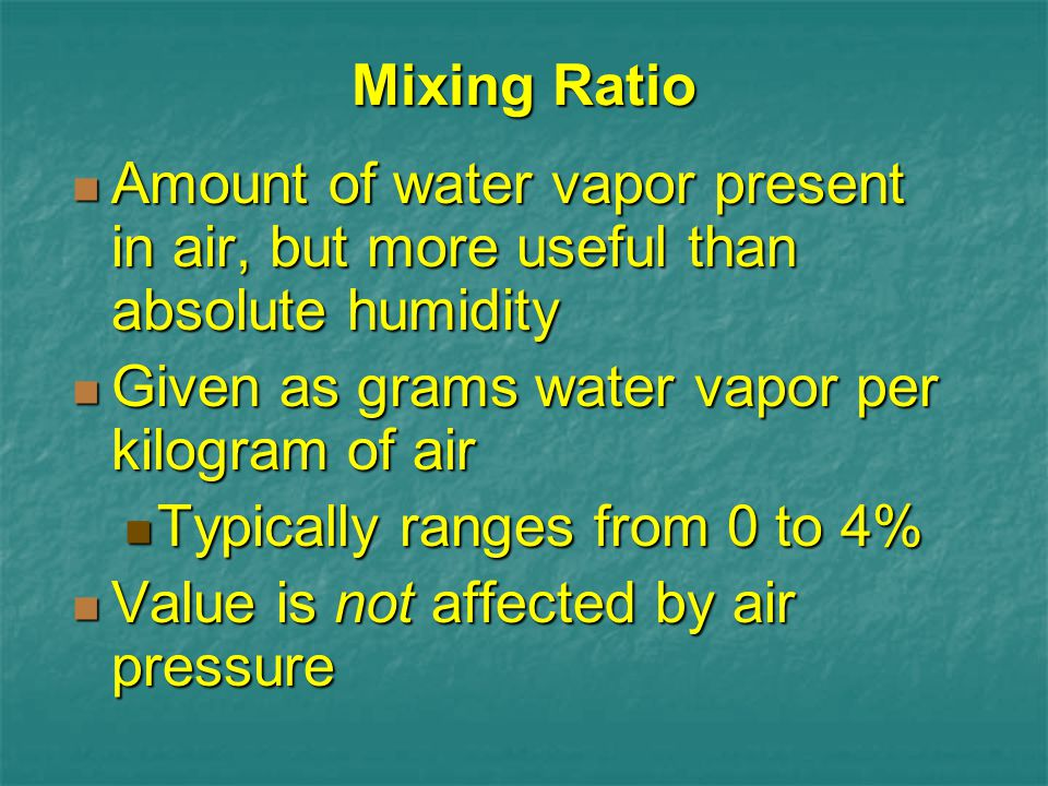Mixing Ratio Amount of water vapor present in air, but more useful than absolute humidity. Given as grams water vapor per kilogram of air.