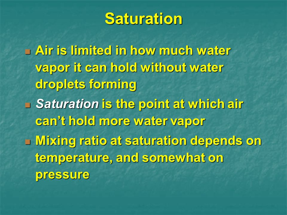 Saturation Air is limited in how much water vapor it can hold without water droplets forming.