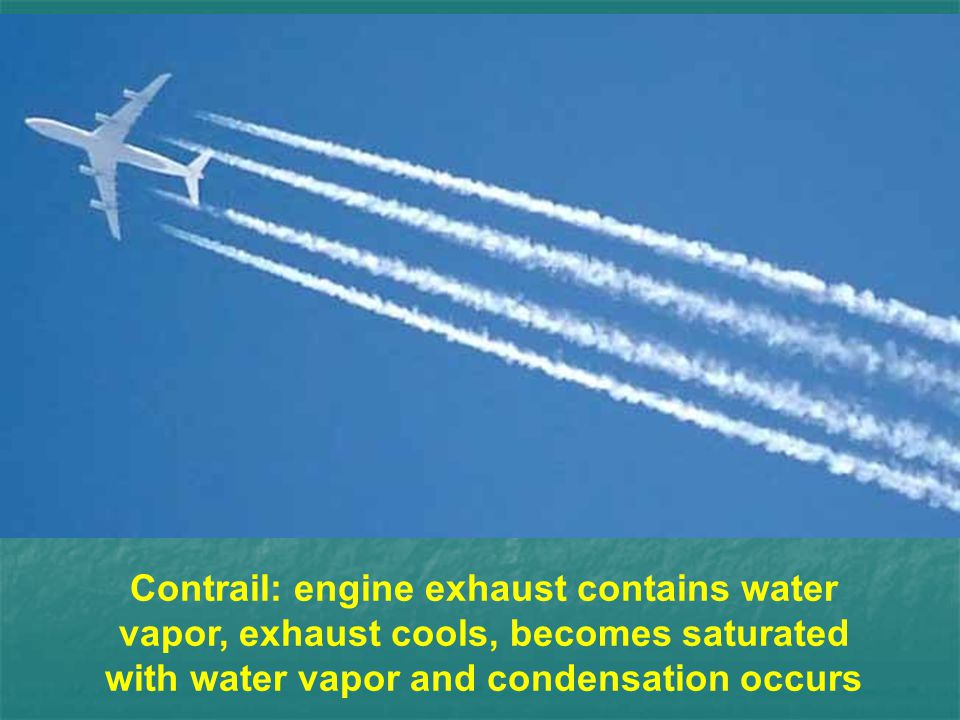 Contrail: engine exhaust contains water vapor, exhaust cools, becomes saturated with water vapor and condensation occurs