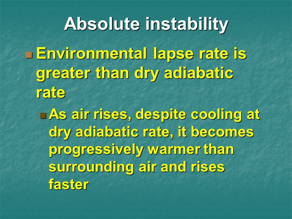 Absolute instability Environmental lapse rate is greater than dry adiabatic rate.