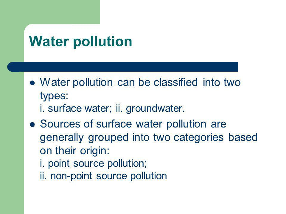 Water pollution Water pollution can be classified into two types: i. surface water; ii. groundwater.
