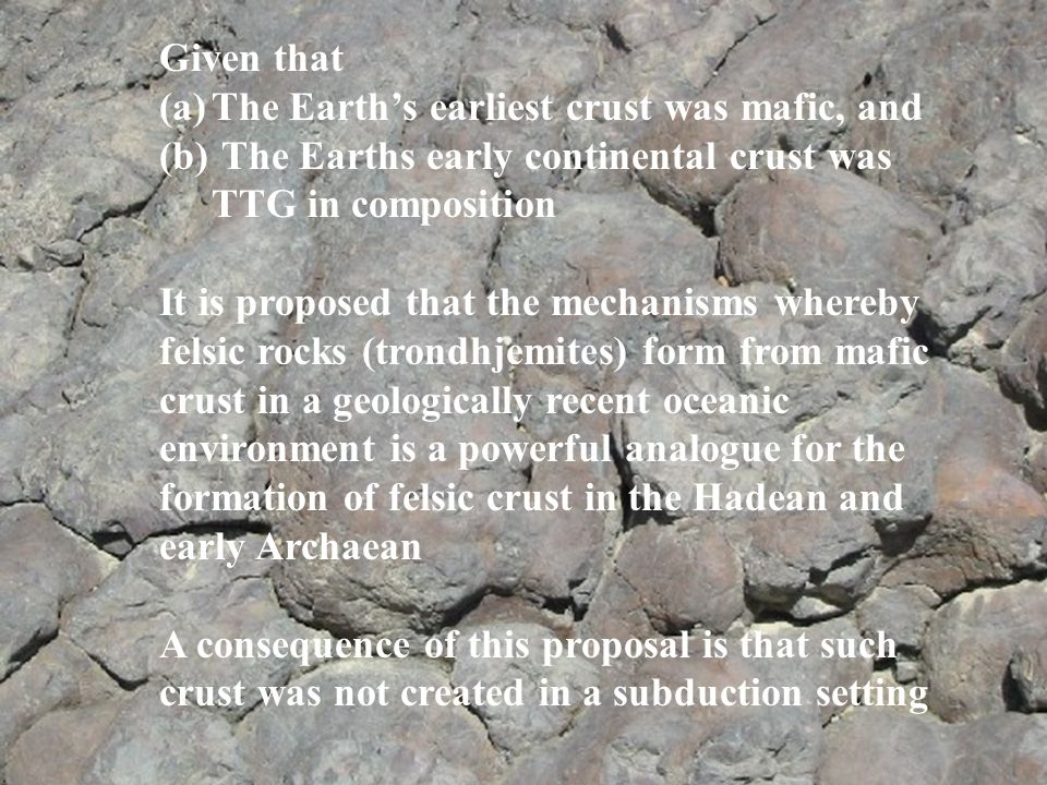 Given that The Earth's earliest crust was mafic, and. The Earths early continental crust was. TTG in composition.