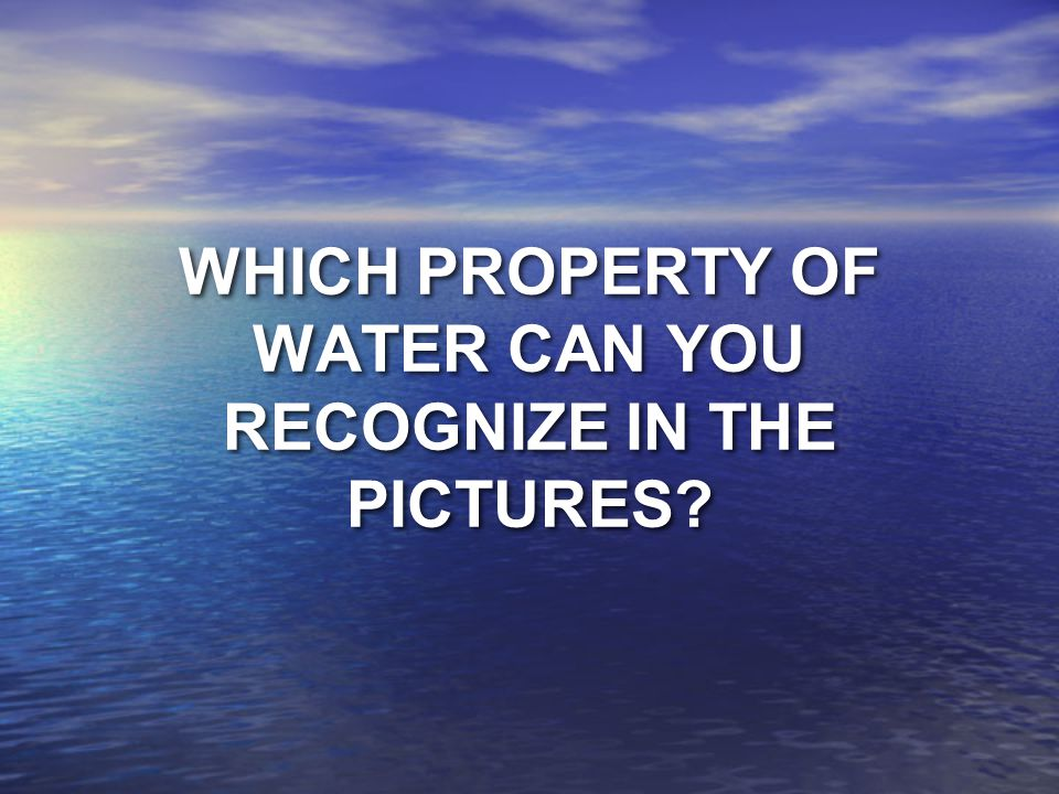 WHICH PROPERTY OF WATER CAN YOU RECOGNIZE IN THE PICTURES
