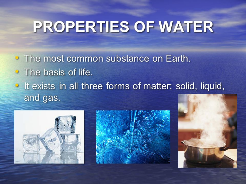 PROPERTIES OF WATER The most common substance on Earth.