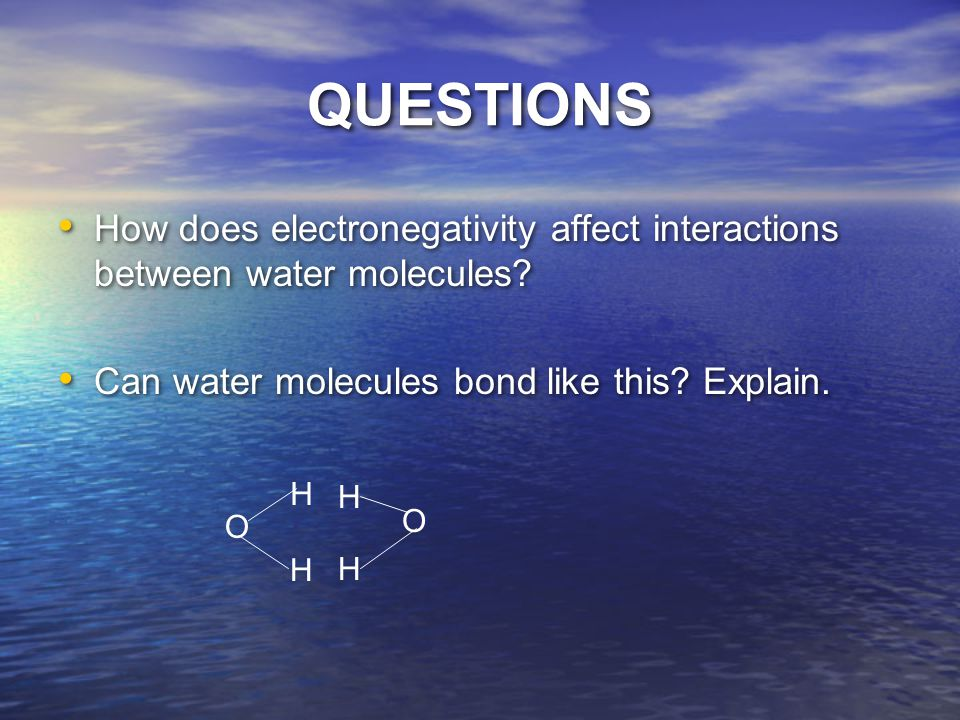 QUESTIONS How does electronegativity affect interactions between water molecules Can water molecules bond like this Explain.