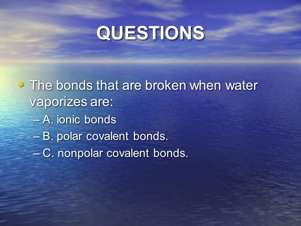 QUESTIONS The bonds that are broken when water vaporizes are: