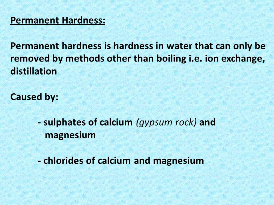 Permanent Hardness: Permanent hardness is hardness in water that can only be removed by methods other than boiling i.e. ion exchange, distillation.