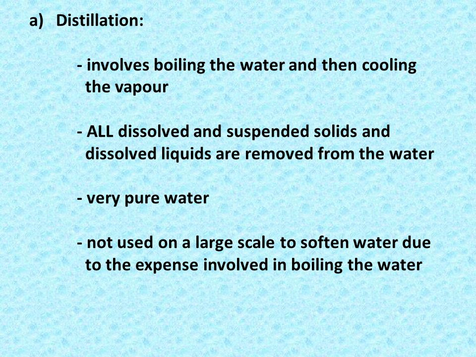 Distillation: - involves boiling the water and then cooling the vapour.