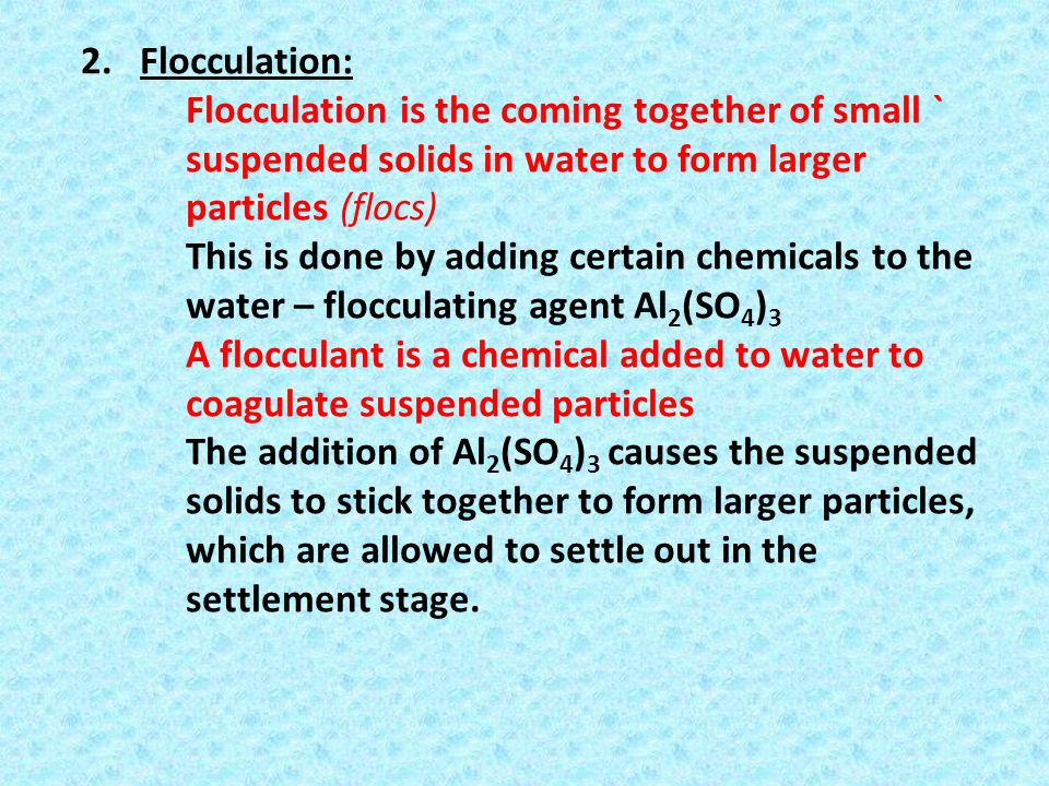 Flocculation: Flocculation is the coming together of small ` suspended solids in water to form larger particles (flocs)